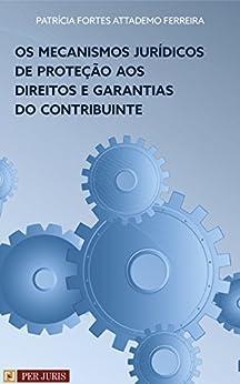 Os mecanismos jurídicos de proteção aos direitos e garantias do contribuinte (Portuguese Edition) by [Patrícia Fortes Attademo Ferreira]