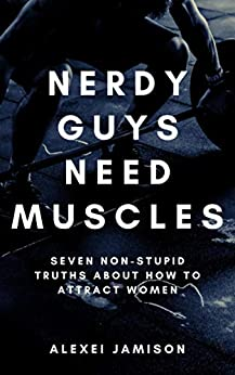 Nerdy Guys Need Muscles: Seven Non-Stupid Truths About How to Attract Women: And Be a Better Man (Nerd Attraction Book 1) by [Alexei Jamison]