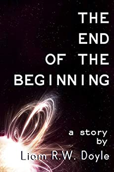 The End of the Beginning by [Liam R.W. Doyle]