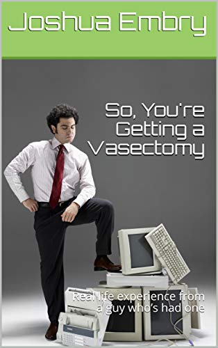 So, You're Getting a Vasectomy: Real life experience from a guy who's had one (English Edition)