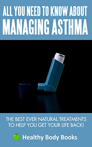 All You Need to know about Managing Asthma: The Best Ever Natural Treatments to help you get your li