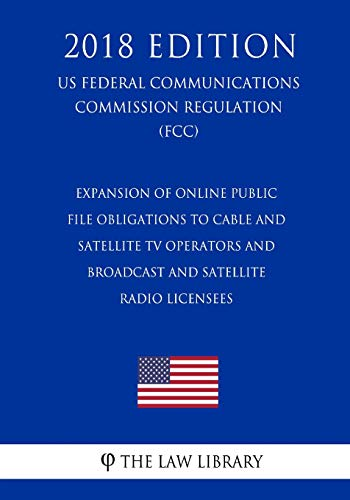 Expansion of Online Public File Obligations to Cable and Satellite TV Operators and Broadcast and Satellite Radio Licensees (US Federal Communications Commission Regulation) (FCC) (2018 Edition)