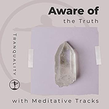 Aware of the Truth with Meditative Tracks
