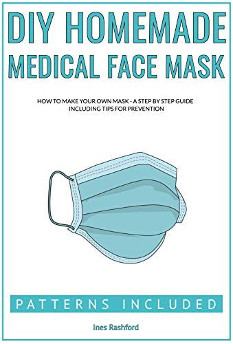 DIY HOMEMADE MEDICAL FACE MASK: How to Make your own Reusable, Protective and Washable Mask - A Step by Step Guide Including Patterns (English Edition)