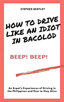 How To Drive Like An Idiot In Bacolod: An Expat's Experiences of Driving in the Philippines and How to Survive by [Stephen Bentley, R. Butch S. Bacaoco]