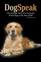 DogSpeak: The Strange Story of a Curiously Smart Dog in the Year 2038