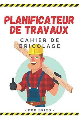 Planificateur de Travaux - Cahier de Bricolage: Carnet pour planifier facilement ses travaux de peinture, rénovation, jardinage, décoration, ... pour s'organiser facilement Format 15 x 23 cm