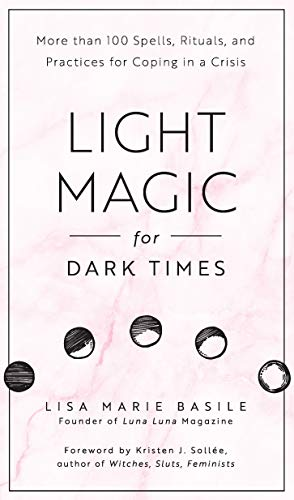 Light Magic for Dark Times: 100 Spells, Rituals, & Practices for Coping in a Crisis: More than 100 Spells, Rituals, and Practices for Coping in a Crisis