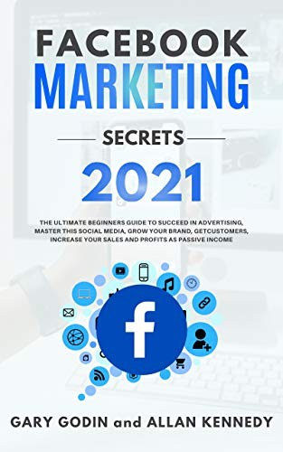 FACEBOOK MARKETING SECRETS 2021: The Ultimate Beginners Guide to Succeed in Advertising, Master this Social Media, Grow your Brand, Get New Customers, ... Profits as Passive Income (English Edition)