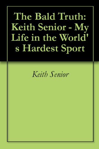 The Bald Truth: Keith Senior - My Life in the World's Hardest Sport
