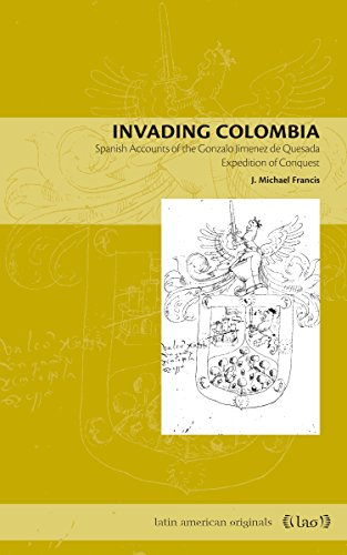 Invading Colombia: Spanish Accounts of the Gonzalo Jiménez de Quesada Expedition of Conquest (Latin American Originals Book 1) (English Edition)