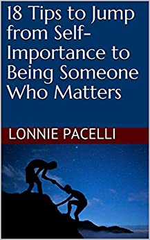 18 Tips to Jump from Self-Importance to Being Someone Who Matters: A Business Short Read for Entrepreneurs and Business Leaders (Straight Talk Leadership Seminars Book 5) by [Lonnie Pacelli]