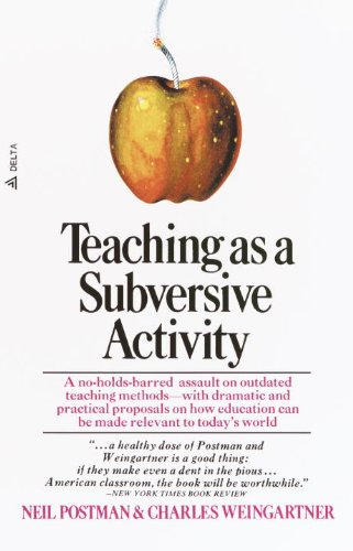 Teaching As a Subversive Activity: A No-Holds-Barred Assault on Outdated Teaching Methods-with Dramatic and Practical Proposals on How Education Can Be Made Relevant to Today's World