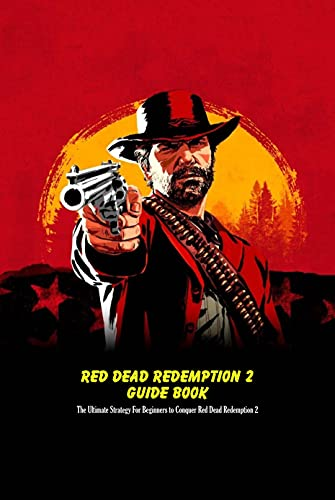 Red Dead Redemption 2 Guide Book: The Ultimate Strategy For Beginners to Conquer Red Dead Redemption 2: Red Dead Redemption 2 Guide Book (English Edition)