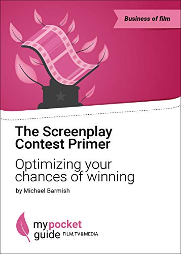 The Screenplay Contest Primer: Optimizing your Chances of Winning a Scriptwriting Competition (My Pocket Guide for FILM, TV & MEDIA)