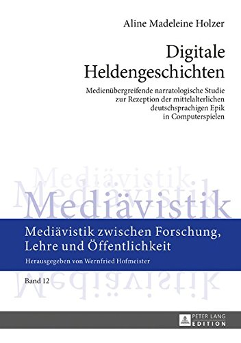 Digitale Heldengeschichten: Medienübergreifende narratologische Studie zur Rezeption der mittelalterlichen deutschsprachigen Epik in Computerspielen ... Forschung, Lehre und Öffentlichkeit, Band 12)