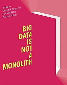 Big Data Is Not a Monolith (Information Policy) by [Cassidy R. Sugimoto, Hamid R. Ekbia, Michael Mattioli]