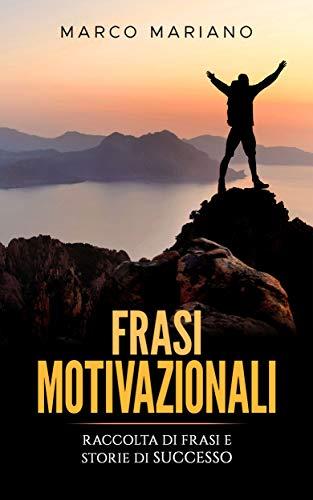 Frasi Motivazionali: Raccolta di Frasi per la Motivazione e Storie Vere di Successo