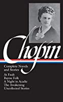 Kate Chopin: Complete Novels and Stories (LOA #136): At Fault / Bayou Folk / A Night in Acadie / The Awakening / uncollected stories (Library of America)