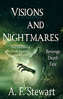 Visions and Nightmares: Ten Stories of Dark Fantasy and Horror by [A. F. Stewart]