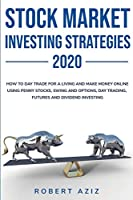 Stock Market Investng Strategies 2020 How to Day Trade for a living and Make Money Online using Penny Stocks, Swing and Options, Day Trading, Futures and Dividend Investing