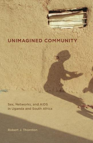 Thornton, R: Unimagined Community - Sex, Networks and AIDS i: Sex, Networks, and AIDS in Uganda and South Africa (California Series in Public Anthropology, Band 20)