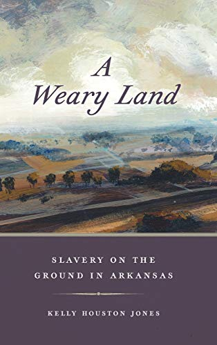 A Weary Land: Slavery on the Ground in Arkansas (Early American Places Ser., 22)