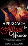 Approach and Attract Women: Your Guide to Playing and Winning the Game of Sexual Attraction