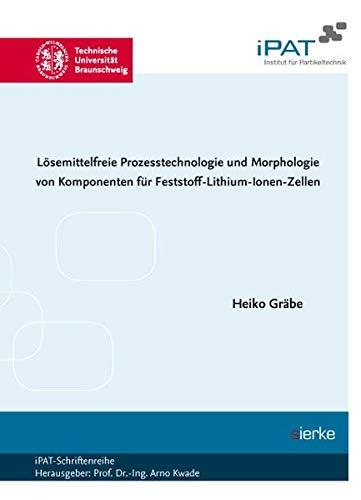 Lösemittelfreie Prozesstechnologie und Morphologie von Komponenten für Feststoff- Lithium-Ionen-Zellen (iPat-Schriftenreihe: Hrsg. Prof. Dr.-Ing. Arno Kwade)