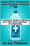 Super Easy Homemade Hand Sanitizer Recipes: A Complete Guide to Making Your Own Hand Sanitizer the Right Way Using Natural Ingredients and Essential Oils
