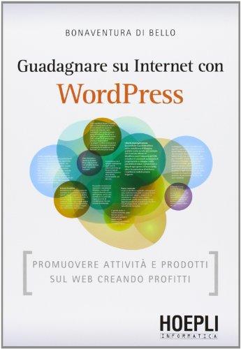 Guadagnare su internet con WordPress. Promuovere attività e prodotti sul Web creando profitti