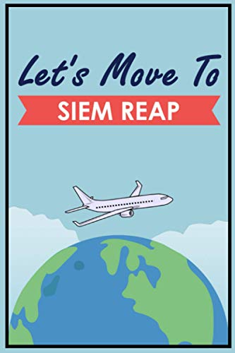 Let's Move To Siem Reap: Siem Reap Journal Gift For Travellers, Campers, Backpackers, Personalized Notebook For Traveller Who Trip To Siem Reap, Travel Journal For Writing Notes