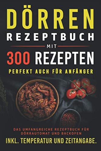 Dörren Rezeptbuch mit 300 Rezepten: Das umfangreiche Kochbuch für Dörrautomaten und Backofen inkl. Temperatur und Zeitangabe