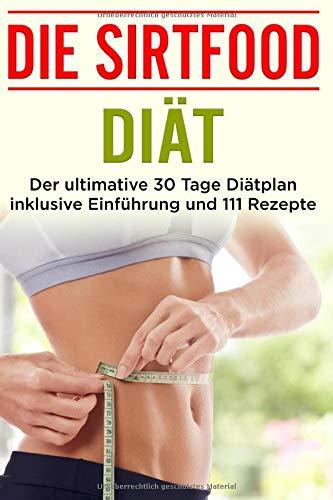 Die Sirtfood Diät: Der ultimative 30 Tage Diätplan inklusive Einführung und 111 Rezepte
