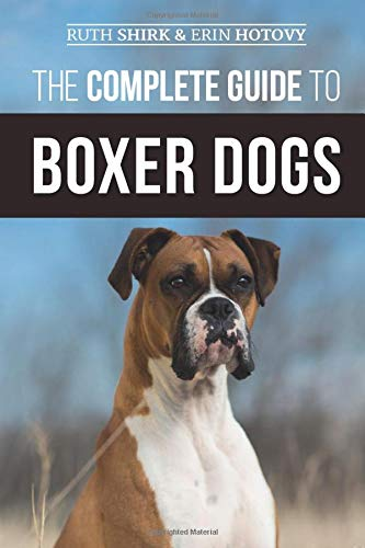 The Complete Guide to Boxer Dogs: Choosing, Raising, Training, Feeding, Exercising, and Loving Your New Boxer Puppy