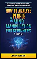 How to Analyze People & Mind Manipulation for Beginners: 2 Books in 1: Learn Everything about Persuasion, Mind Control, How to Influence People and Manage Your Emotions