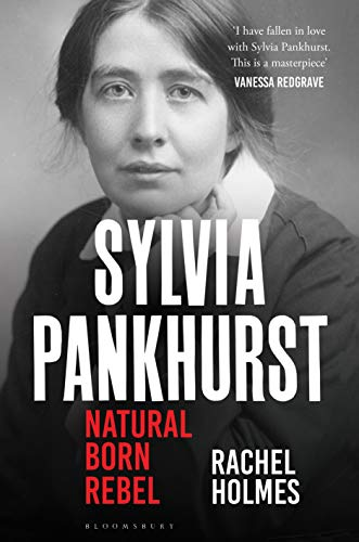 Sylvia Pankhurst: Natural Born Rebel by [Rachel Holmes]
