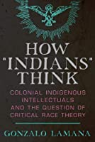 "How ""Indians"" Think: Colonial Indigenous Intellectuals and the Question of Critical Race Theory"