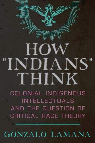 """How """"Indians"""" Think: Colonial Indigenous Intellectuals and the Question of Critical Race Theory ~ TOP Books"""