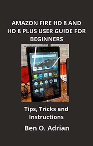 AMAZON FIRE HD 8 AND HD 8+ USER GUIDE FOR BEGINNERS: Step By Step Instructions, Tips And Tricks For Beginners (English Edition)