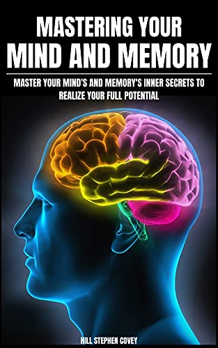 Mastering Your Mind And Memory: Master Your Mind's And Memory's Inner Secrets To Realize Your Full Potential (English Edition)