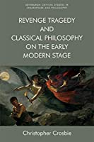 Revenge Tragedy and Classical Philosophy on the Early Modern Stage (Edinburgh Critical Studies in Shakespeare and Philosophy)
