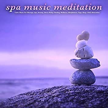 Spa Music Meditation: Calm Music For Massage, Spa, Anxiety, Stress Relief, Healing, Wellness, Mindfulness, Yoga, Sleep, Chill, Relaxation