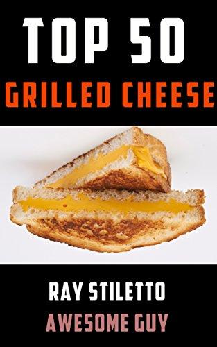 Ray Stiletto's Top 50 Grilled Cheese Recipes: Gourmet Recipes and Professional Commentary to Make Your Grilled Cheese Sandwich Taste Amazing (Ray Stiletto Cookbooks Book 1) (English Edition)