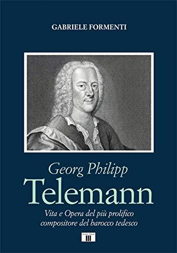 Georg Philipp Telemann. Vita e opera del più prolifico compositore del barocco tedesco