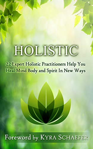 Holistic: 22 Expert Holistic Practitioners Help You Heal Mind, Body And Spirit In New Ways (Transformation Book 4)