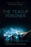 The Teacup Poisoner: A Biography of Serial Killer Graham Young (Murder and Mayhem Book 4)