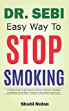 DR SEBI EASY WAY TO STOP SMOKING: The Easy Guide To Quit Smoking Without Willpower, Revitalize And Restore Good Health Through Dr Sebi Alkaline Diet Guide