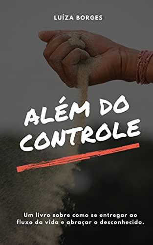 ALÉM DO CONTROLE: UM LIVRO SOBRE COMO SE ENTREGAR AO FLUXO DA VIDA E ABRAÇAR O DESCONHECIDO