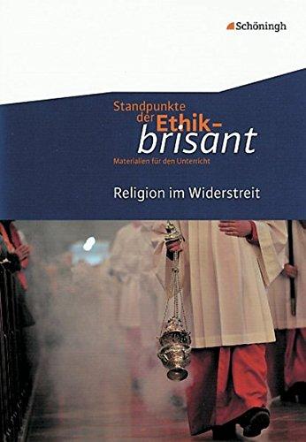 Standpunkte der Ethik - brisant: Religion im Widerstreit (Standpunkte der Ethik - brisant: Materialien für den Unterricht)